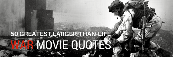 50 Greatest Larger-Than-Life War Movie Quotes