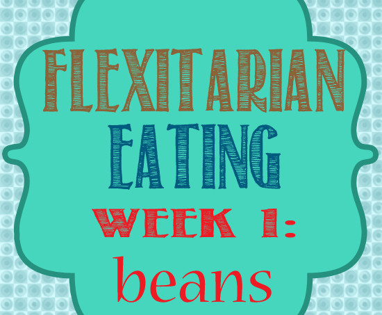 Five Weeks of Flexitarian Eating Wk 1{Beans}
