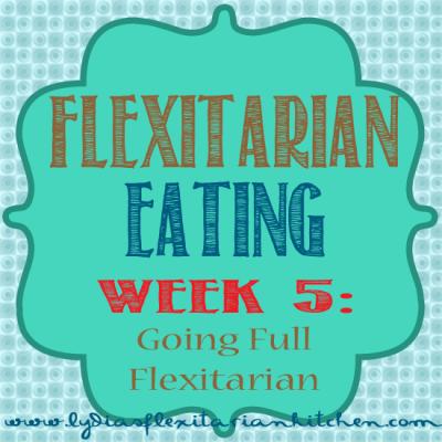 Five Weeks of Flexitarian Eating Week 5: Goin Full Flexitarian ~ Lydia's Flexitarian Kitchen