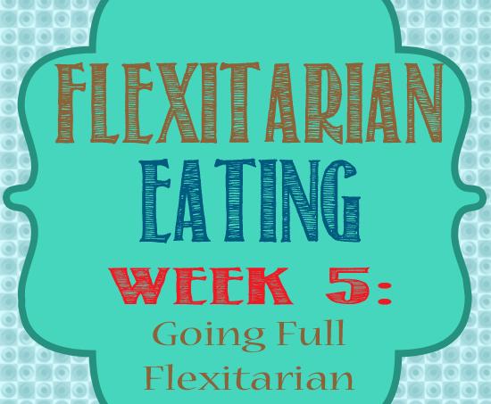 Five Weeks of Flexitarian Eating Wk 5 {Going Full Flexitarian}