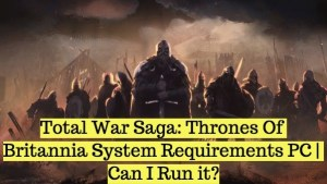 Total War Saga: Thrones Of Britannia System Requirements PC | Can I Run it?