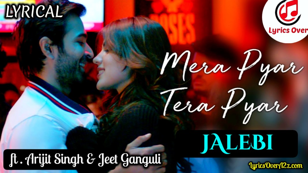 Mera Pyaar Tera Pyaar Lyrics - Jalebi   Jeet Ganguli & Arijit Singh