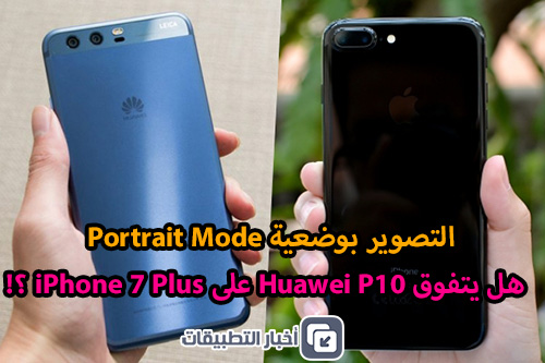 التصوير بوضعية Portrait Mode – هل يتفوق هواوي P10 على ايفون 7 بلس ؟! شاهدوا النتائج !