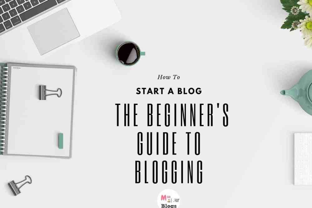 How To Start A Blog- The Beginner's Guide To Blogging