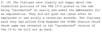 8. (S) The Italians were clearly not happy about the classified portions of the USA 15-6 posted on the web being 'unredacted' so easily and asked the Ambassador for an explanation. They did not push the issue after he explained it was solely a technical mistake. The Italians said they had pulled from Baghdad the SISMI Station Chief whose name was revealed in the 'unredacted' version of the 15-6; he will not go back.