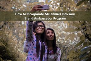 How to Incorporate Millennials Into Your Brand Ambassador Program