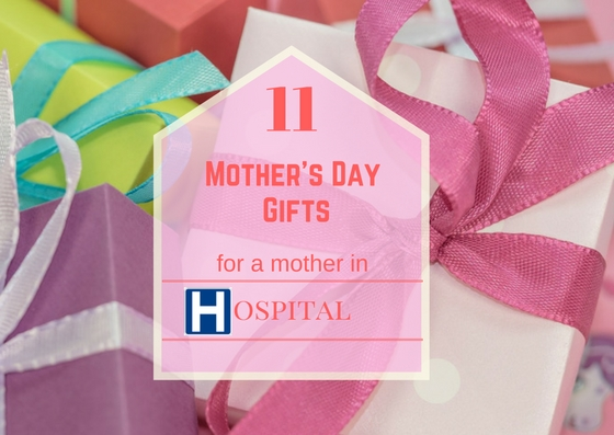 11 Mother's Day gift suggestions suitable for the hospital
