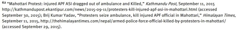 "62 ""Mahottari Protest: injured APF ASI dragged out of ambulance and Killed,"" Kathmandu Post, September 11, 2015 http://kathmandupost.ekantipur.com/news/2015-09-11/protesters-kill-injured-apf-asi-in-mahottari.html (accessed September 30, 2015); Brij Kumar Yadav, ""Protesters seize ambulance, kill injured APF official in Mahottari,"" Himalayan Times, September 11, 2015, http://thehimalayantimes.com/nepal/armed-police-force-official-killed-by-protesters-in-mahottari/ (accessed September 29, 2015)."