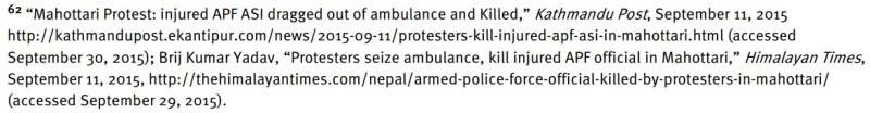"62 ""Mahottari Protest: injured APF ASI dragged out of ambulance and Killed,"" Kathmandu Post, September 11, 2015 http://kathmandupost.ekantipur.com/news/2015-09-11/protesters-kill-injured-apf-asi-in-mahottari.html (accessed September 30, 2015); Brij Kumar Yadav, ""Protesters seize ambulance, kill injured APF official in Mahottari,"" Himalayan Times, September 11, 2015, http://thehimalayantimes.com/nepal/armed-police-force-official-killed-by-protesters-in-mahottari/ (accessed September 29, 2015)."