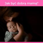 Jak być dobrą mamą? Najważniejsze zasady macierzyństwa