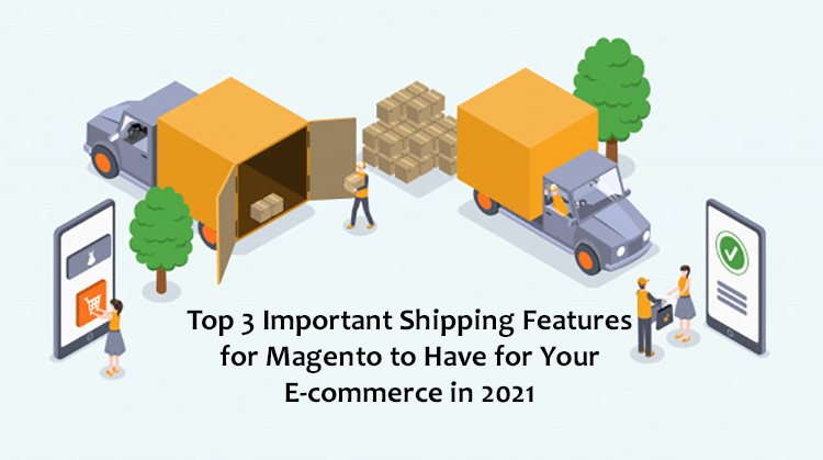 Top 3 Important Shipping Features for Magento to Have for Your E-commerce in 2021