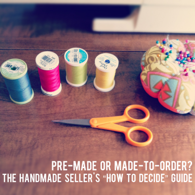 "{pre-made or made-to-order? The Handmade Seller's ""How to Decide"" Production Guide}"