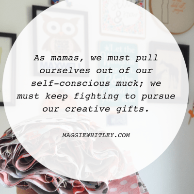 HEY MAMAS: don't give up on your creative gifts.
