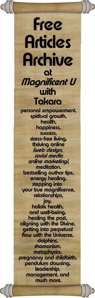 Free Articles Archive at Magnificent U with Takara about Enjoy my many free articles about personal empowerment, spiritual growth, health, happiness, success, stress-free living, how to thrive online (web design, social media, online marketing), meditation, being a bestselling author, energy healing, stepping intoyour true magnificence, relationships, joy, holistic health and well-being, healing the past, aligning with the Divine, getting into perpetual flow with the Universe, dolphins, shamanism, metaphysics, pregnancy and childbirth, pendulum dowsing, leadership, management, and much more.