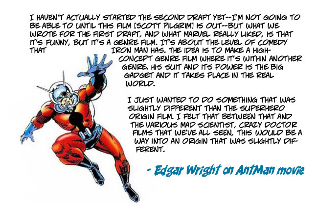 I haven't actually started the second draft yet--I'm not going to be able to until this film [Scott Pilgrim] is out--but what we wrote for the first draft, and what Marvel really liked, is that it's funny, but it's a genre film. It's about the level of comedy that Iron Man has. The idea is to make a high-concept genre film where it's within another genre. His suit and its power is the big gadget and it takes place in the real world. I just wanted to do something that was slightly different than the superhero origin film. I felt that between that and the various mad scientist, crazy doctor films that we've all seen, this would be a way into an origin that was slightly different. I'm not really a multi-tasker--I haven't done anything since Marvel liked our first draft.