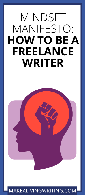 Mindset Manifesto: How to Be a Freelance Writer. Makealivingwriting.com
