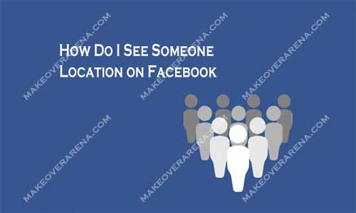 How Do I See Someone Location on Facebook
