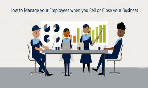 How to Manage your Employees when you Sell or Close your Business