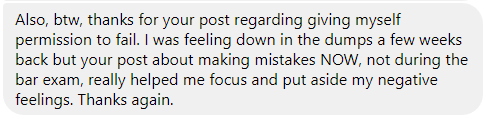"""I was feeling down in the dumps a few weeks back but your post about making mistakes NOW, not during the bar exam, really helped me focus and put aside my negative feelings. Thanks again."""