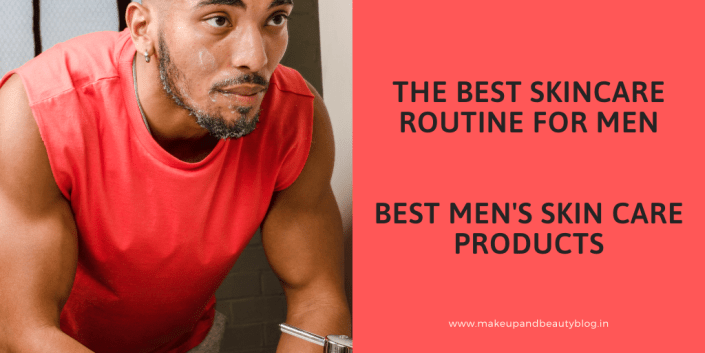 The Best Skincare Routine For Men- Best Men's Skin Care Products