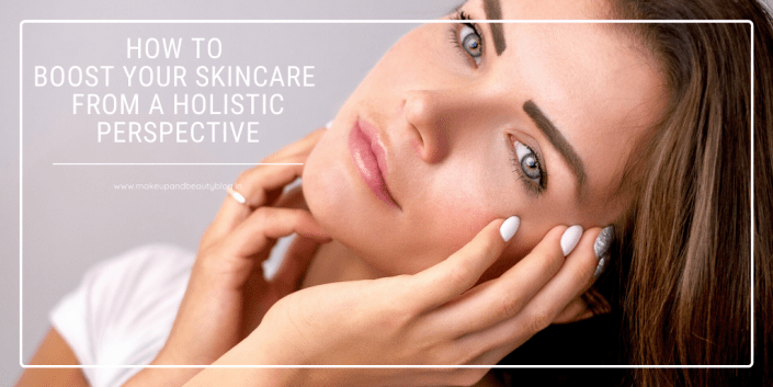 How to Boost Your Skincare From a Holistic Perspective