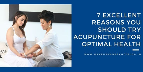 7 Excellent Reasons You Should Try Acupuncture for Optimal Health