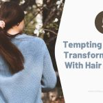 4 Tempting Reasons To Transform Your Look With Hair Extensions