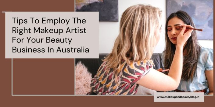 Tips To Employ The Right Makeup Artist For Your Beauty Business In Australia