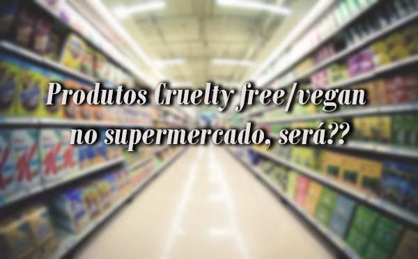 Produtos Cruelty Free/Vegan no supermercado, será??