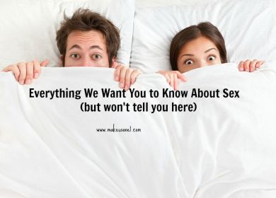 Everything We Want You to Know About Sex (but won't tell you here)