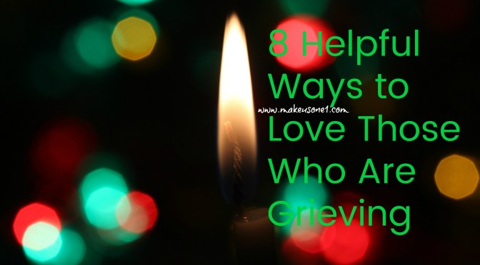 8 Helpful Ways to Love Those Who Are Grieving
