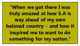 """""""When we got there I was truly amazed at how S.A is way ahead of my own beloved country – and how it inspired me to want to do something for my nation."""""""