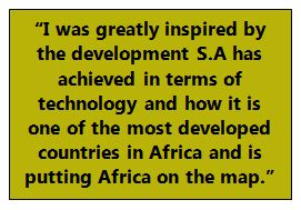 """I was greatly inspired by the development S.A has achieved in terms of technology and how it is one of the most developed countries in Africa and is putting Africa on the map."""