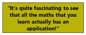 """It's quite fascinating to see that all the maths that you learn actually has an application!"""