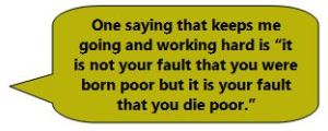 "One saying that keeps me going and working hard is ""it is not your fault that you were born poor but it is your fault that you die poor."""