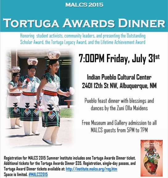 Friday, July 31st 7:00PM at the Indian Pueblo Cultural Center. Tortuga Awards Dinner honoring student activists, community leaders, and presenting the Outstanding Scholar Award, the Tortuga Legacy Award, and the Lifetime Achievement Award, Pueblo feast dinner with blessings and dances by the Zuni Olla Maidens  Free Museum and Gallery admission to all MALCS guests from 5PM to 7PM. Registration for MALCS 2015 Summer Institute includes one Tortuga Awards Dinner ticket. Additional tickets for the Tortuga Awards Dinner $35. Registration, single-day passes, and Tortuga Award Dinner tickets available at: https://institute.malcs.org/reg.htm