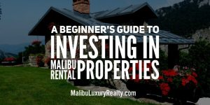 A Beginner's Guide to Investing in Malibu Rental Properties
