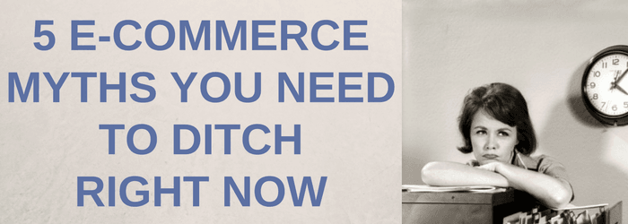5 Ecommerce Myths You Need to Ditch Right Now