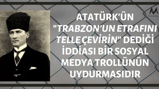 """Atatürk'ün """"Trabzon'un Etrafını Telle Çevirin"""" Dediği İddiası Bir Sosyal Medya Trollünün Uydurmasıdır"""