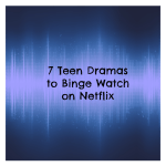 7 Teen Dramas to Binge Watch on Netflix