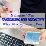 9 Essential Steps To Maximizing Your Productivity When Working From Home