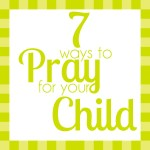 7 Ways to Pray for Your Child