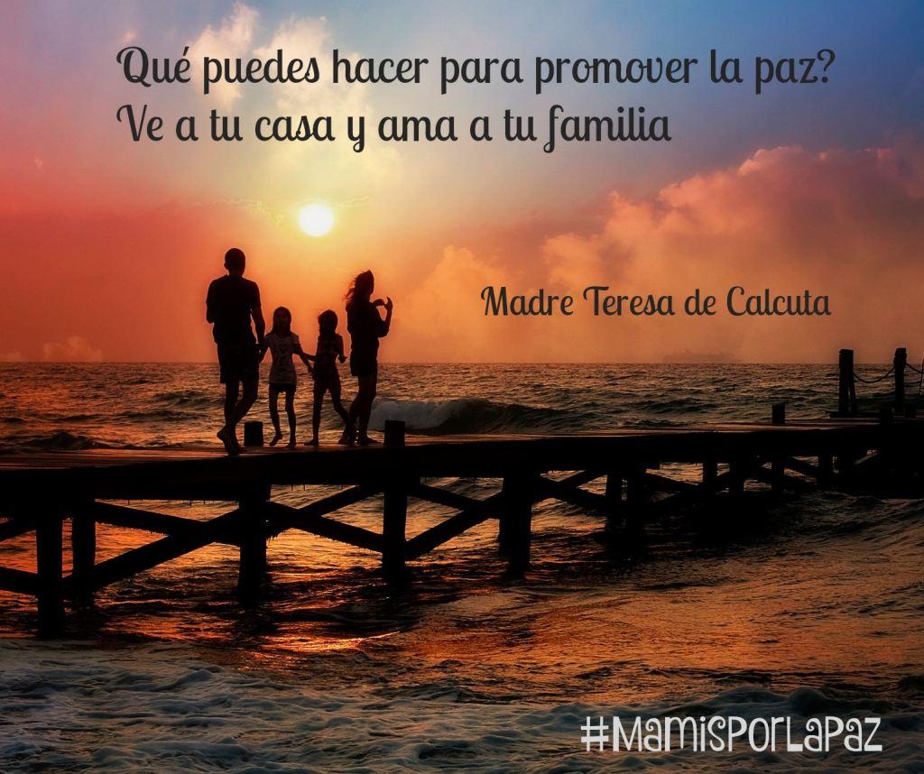 ¿Qué puedes hacer para promover la PAZ? Ve a tu casa y ama a tu familia. Madre Teresa de Calcuta #MamisPorLaPAZ
