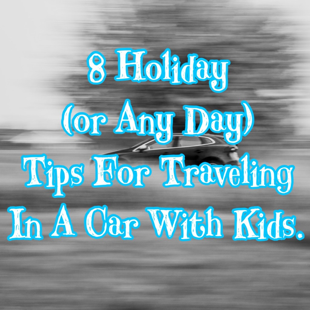 8 Holiday (Or Anyday) Tips For Traveling In A Car With Kids
