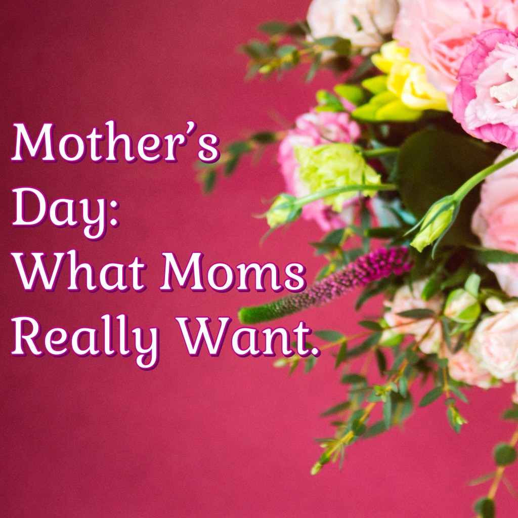 Mother's Day: What Do Mother's Really Want?