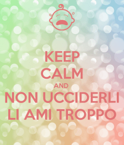 keep calm and non ucciderli li ami troppo