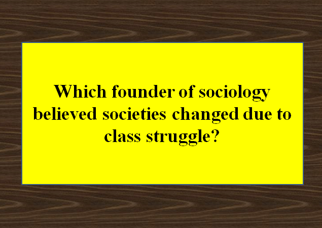 Which founder of sociology believed societies changed due to class struggle?