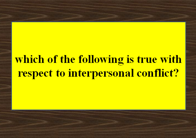 Which of the following is true with respect to interpersonal conflict?