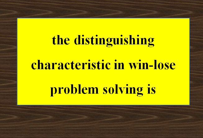The distinguishing characteristic in win-lose problem solving is