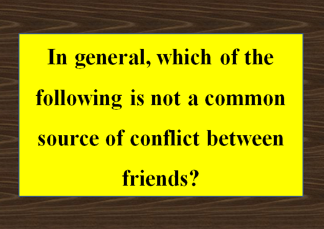 In general, which of the following is not a common source of conflict between friends?